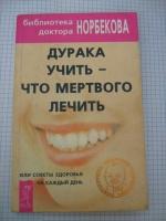 Норбеков Дурака учить – что мертвого лечить, или Советы здоровья на каждый день